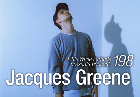 Jacques Greene - Little White Earbuds podcast #198